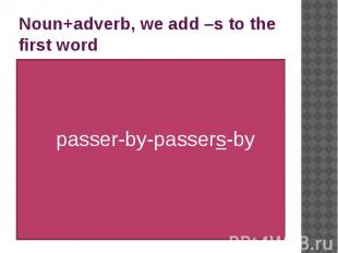 Noun+adverb, we add –s to the first word passer-by-passers-by