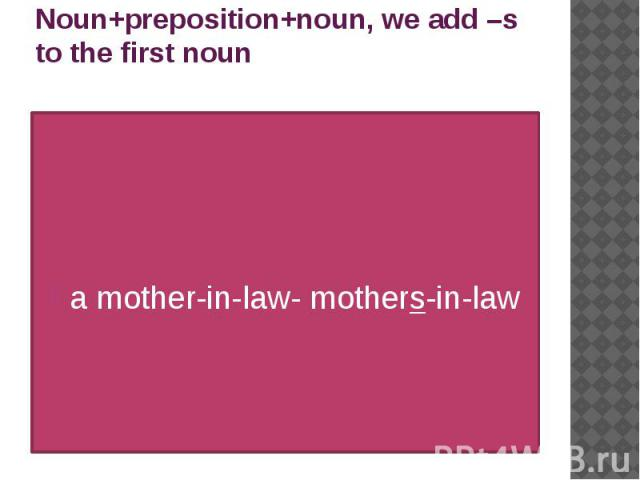 Noun+preposition+noun, we add –s to the first noun a mother-in-law- mothers-in-law