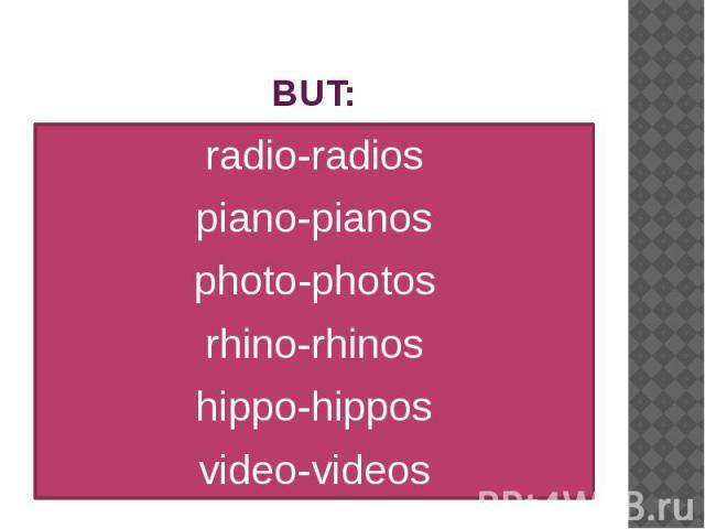 BUT: radio-radios piano-pianos photo-photos rhino-rhinos hippo-hippos video-videos
