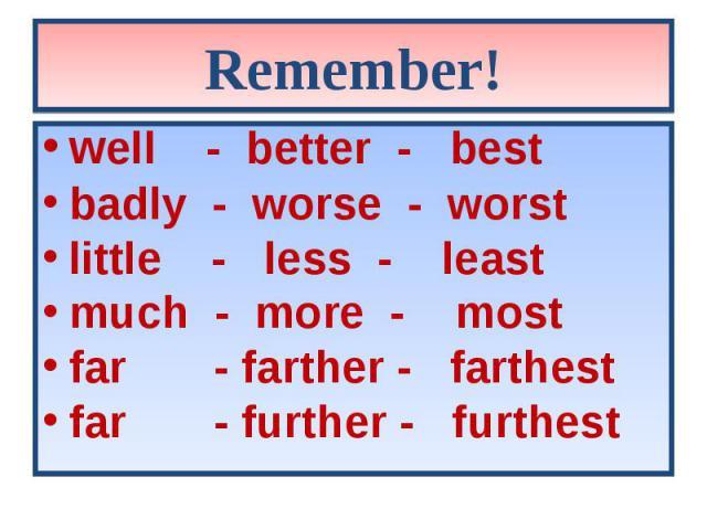 well - better - best well - better - best badly - worse - worst little - less - least much - more - most far - farther - farthest far - further - furthest