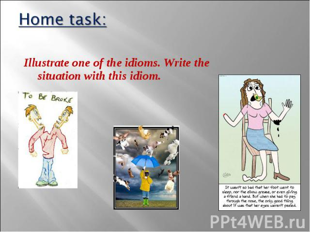 Illustrate one of the idioms. Write the situation with this idiom. Illustrate one of the idioms. Write the situation with this idiom.