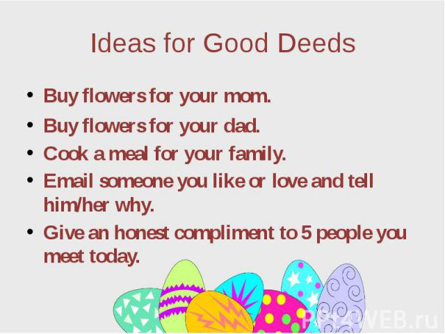 Ideas for Good Deeds Buy flowers for your mom. Buy flowers for your dad. Cook a meal for your family. Email someone you like or love and tell him/her why. Give an honest compliment to 5 people you meet today.