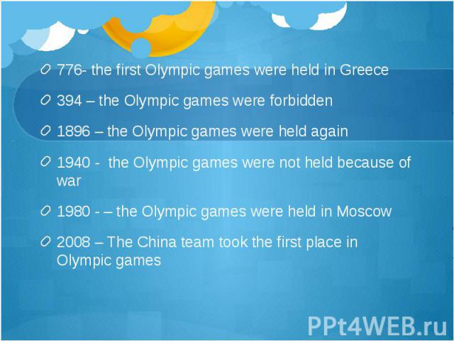 776- the first Olympic games were held in Greece 394 – the Olympic games were forbidden 1896 – the Olympic games were held again 1940 - the Olympic games were not held because of war 1980 - – the Olympic games were held in Moscow 2008 – The China te…
