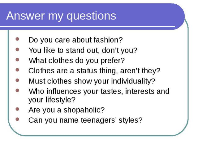 Do you care about fashion? Do you care about fashion? You like to stand out, don't you? What clothes do you prefer? Clothes are a status thing, aren't they? Must clothes show your individuality? Who influences your tastes, interests and your lifesty…