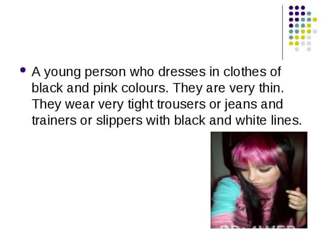 A young person who dresses in clothes of black and pink colours. They are very thin. They wear very tight trousers or jeans and trainers or slippers with black and white lines. A young person who dresses in clothes of black and pink colours. They ar…