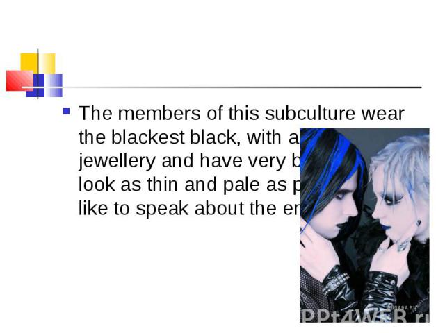 The members of this subculture wear the blackest black, with a lot of silver jewellery and have very black hair. They look as thin and pale as possible.They like to speak about the end of the world. The members of this subculture wear the blackest b…