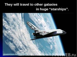 """They will travel to other galaxies They will travel to other galaxies in huge """"s"""