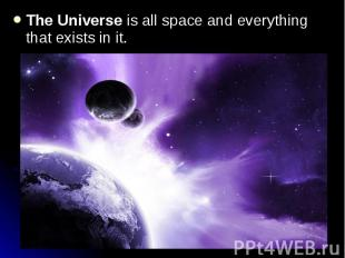 The Universe is all space and everything that exists in it. The Universe is all