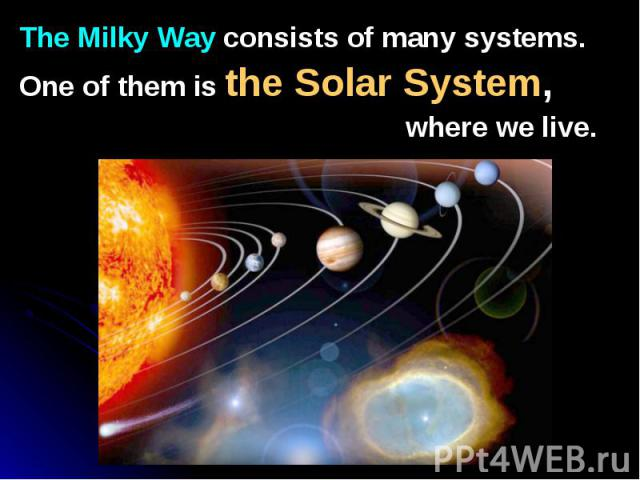 The Milky Way consists of many systems. The Milky Way consists of many systems. One of them is the Solar System, where we live.