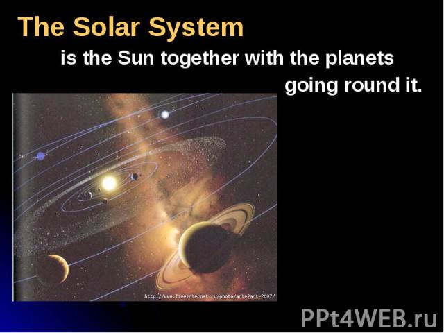 The Solar System The Solar System is the Sun together with the planets going round it.