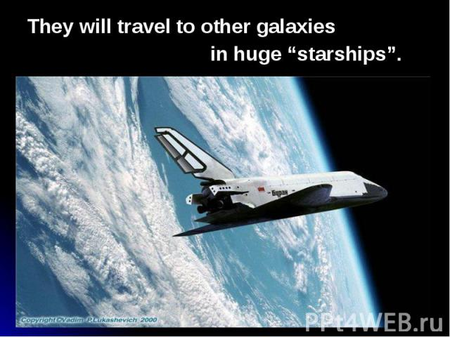 """They will travel to other galaxies They will travel to other galaxies in huge """"starships""""."""