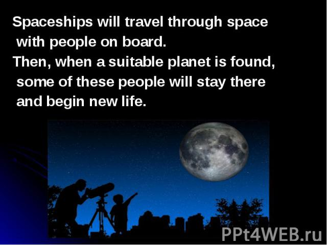 Spaceships will travel through space Spaceships will travel through space with people on board. Then, when a suitable planet is found, some of these people will stay there and begin new life.