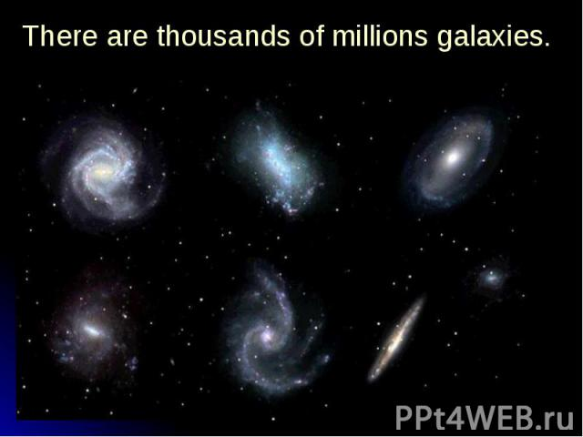 There are thousands of millions galaxies. There are thousands of millions galaxies.