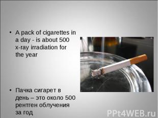 A pack of cigarettes in а day - is about 500 x-ray irradiation for the year A pa