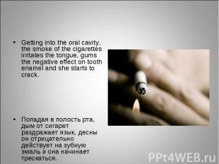Getting into the oral cavity, the smoke of the cigarettes irritates the tongue,