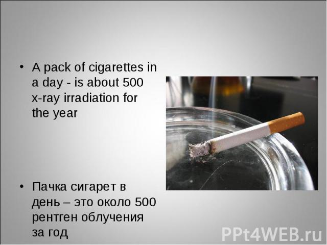 A pack of cigarettes in а day - is about 500 x-ray irradiation for the year A pack of cigarettes in а day - is about 500 x-ray irradiation for the year Пачка сигарет в день – это около 500 рентген облучения за год