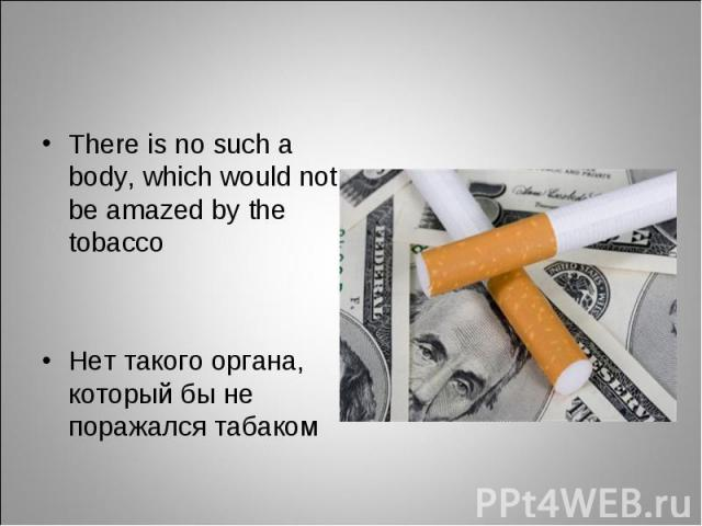 There is no such a body, which would not be amazed by the tobacco There is no such a body, which would not be amazed by the tobacco Нет такого органа, который бы не поражался табаком