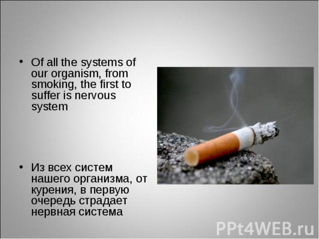 Of all the systems of our organism, from smoking, the first to suffer is nervous system Of all the systems of our organism, from smoking, the first to suffer is nervous system Из всех систем нашего организма, от курения, в первую очередь страдает не…