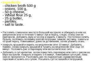 Ingredients: - chicken broth 500 g - onions, 100 g, - 50 g cheese, - Wheat flour