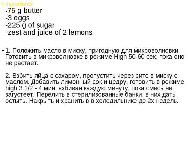 Ingredients: -75 g butter -3 eggs -225 g of sugar -zest and juice of 2 lemons Ingredients: -75 g butter -3 eggs -225 g of sugar -zest and juice of 2 lemons 1. Положить масло в миску, пригодную для микроволновки. Готовить в микроволновке в режиме Hig…