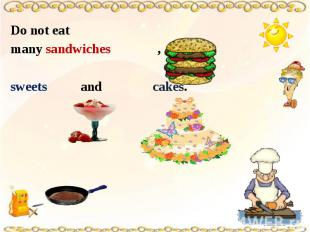 Do not eat many sandwiches , sweets and cakes.