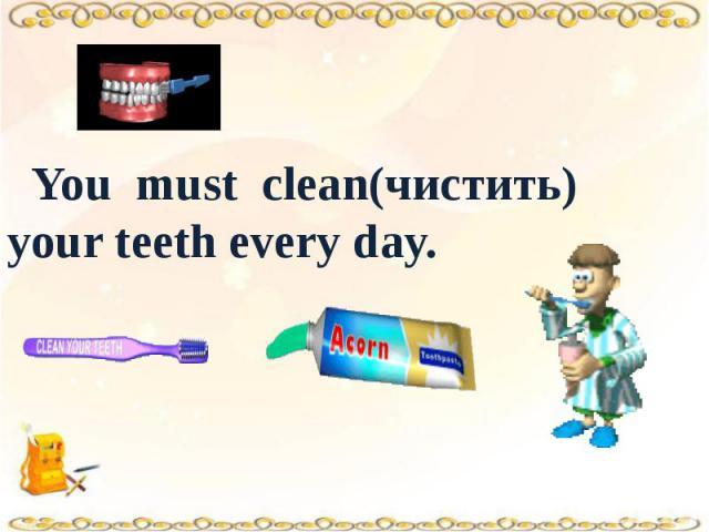 You must clean(чистить) your teeth every day.