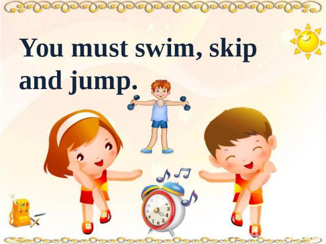 You must swim, skip and jump.