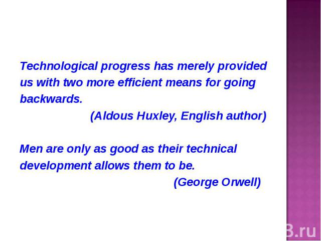 Technological progress has merely provided Technological progress has merely provided us with two more efficient means for going backwards. (Aldous Huxley, English author) Men are only as good as their technical development allows them to be. (Georg…