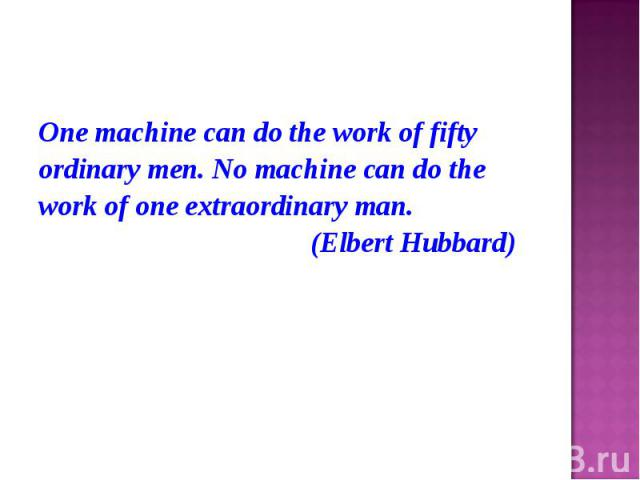 One machine can do the work of fifty One machine can do the work of fifty ordinary men. No machine can do the work of one extraordinary man. (Elbert Hubbard)