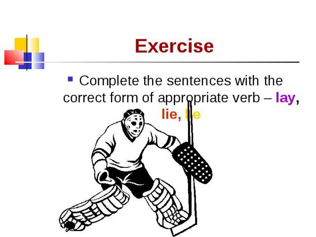 Complete the sentences with the correct form of appropriate verb – lay, lie, lie Complete the sentences with the correct form of appropriate verb – lay, lie, lie