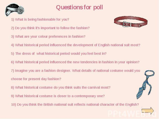 1) What is being fashionable for you? 1) What is being fashionable for you? 2) Do you think it's important to follow the fashion? 3) What are your colour preferences in fashion? 4) What historical period influenced the development of English nationa…