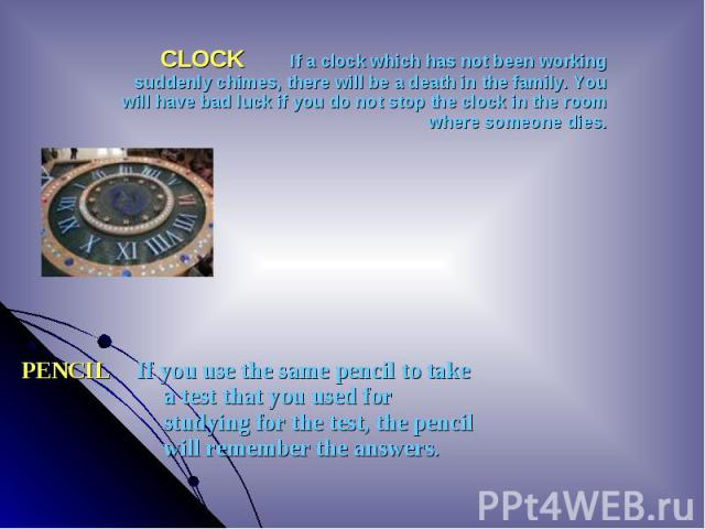 CLOCK If a clock which has not been working suddenly chimes, there will be a death in the family. You will have bad luck if you do not stop the clock in the room where someone dies. CLOCK If a clock which has not been working suddenly chimes, t…