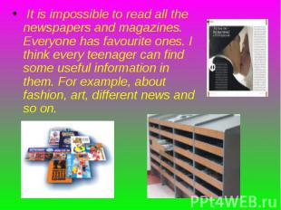It is impossible to read all the newspapers and magazines. Everyone has favourit