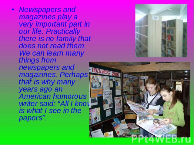 """Newspapers and magazines play a very important part in our life. Practically there is no family that does not read them. We can learn many things from newspapers and magazines. Perhaps that is why many years ago an American humorous writer said: """"Al…"""