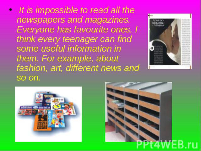 It is impossible to read all the newspapers and magazines. Everyone has favourite ones. I think every teenager can find some useful information in them. For example, about fashion, art, different news and so on. It is impossible to read all the news…
