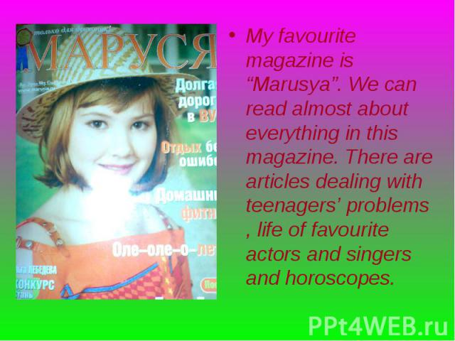 """My favourite magazine is """"Marusya"""". We can read almost about everything in this magazine. There are articles dealing with teenagers' problems , life of favourite actors and singers and horoscopes. My favourite magazine is """"Marusya"""". We can read almo…"""