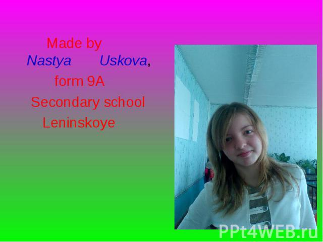 Made by Nastya Uskova, Made by Nastya Uskova, form 9A Secondary school Leninskoye