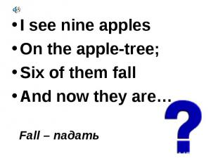 I see nine apples I see nine apples On the apple-tree; Six of them fall And now