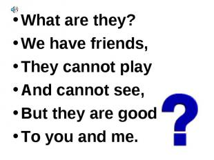 What are they? What are they? We have friends, They cannot play And cannot see,
