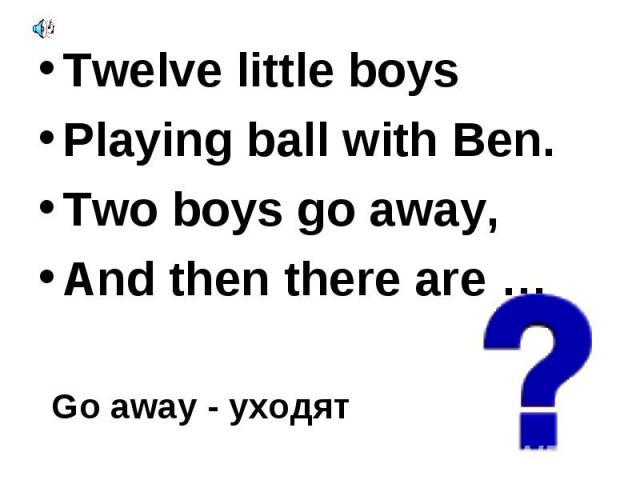 Twelve little boys Twelve little boys Playing ball with Ben. Two boys go away, And then there are …