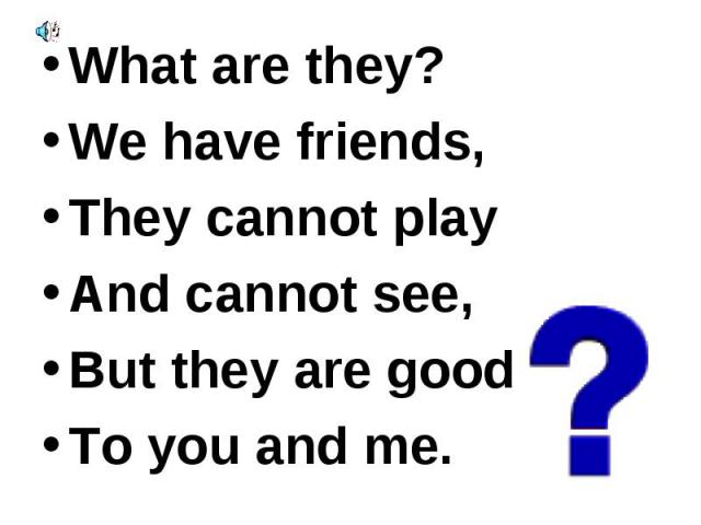 What are they? What are they? We have friends, They cannot play And cannot see, But they are good To you and me.