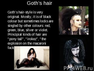 Goth's hair-style is very original. Mostly, it is of black colour but sometimes