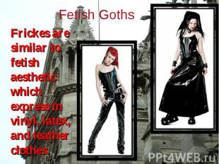 Frickes are similar to fetish aesthetic which express in vinyl, latex, and leath