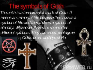 The ankh is a fundamental mark of Goth. It means an immortal life because the cr