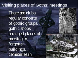 There are clubs, regular concerts of gothic groups, gothic shops, arranged place