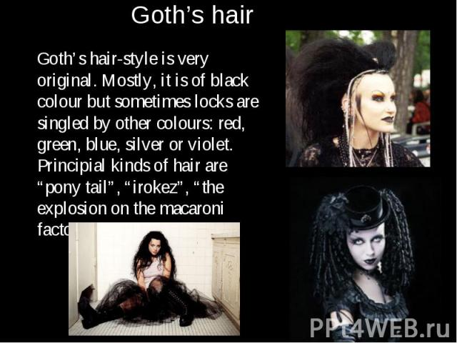 "Goth's hair-style is very original. Mostly, it is of black colour but sometimes locks are singled by other colours: red, green, blue, silver or violet. Principial kinds of hair are ""pony tail"", ""irokez"", ""the explosion on the macaroni factory"" and o…"