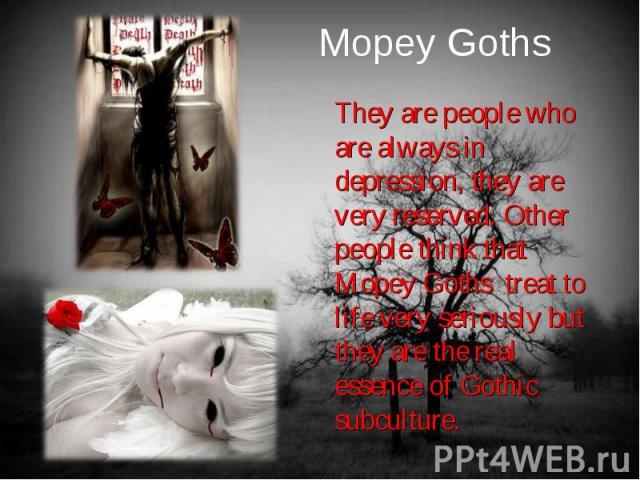 They are people who are always in depression, they are very reserved. Other people think that Mopey Goths treat to life very seriously but they are the real essence of Gothic subculture. They are people who are always in depression, they are very re…