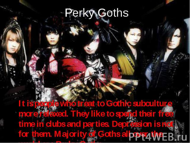 It is people who treat to Gothic subculture more relaxed. They like to spend their free time in clubs and parties. Depression is not for them. Majority of Goths all over the world are Perky Goths. It is people who treat to Gothic subculture more rel…