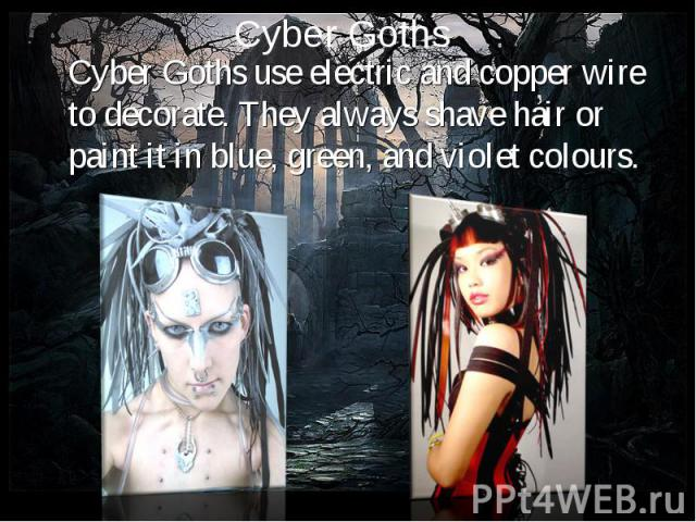 Cyber Goths use electric and copper wire to decorate. They always shave hair or paint it in blue, green, and violet colours. Cyber Goths use electric and copper wire to decorate. They always shave hair or paint it in blue, green, and violet colours.