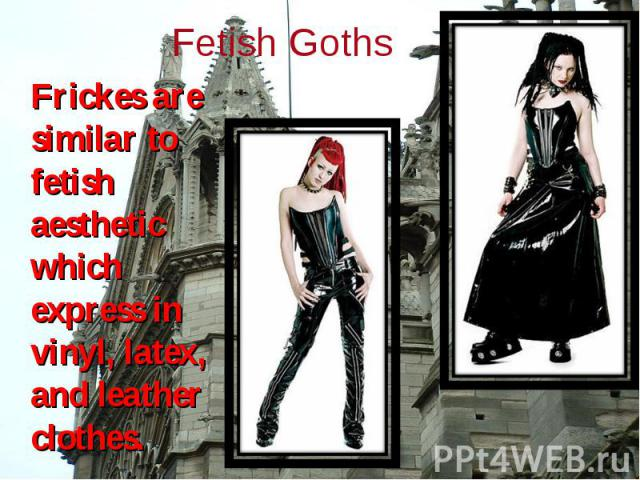 Frickes are similar to fetish aesthetic which express in vinyl, latex, and leather clothes. Frickes are similar to fetish aesthetic which express in vinyl, latex, and leather clothes.